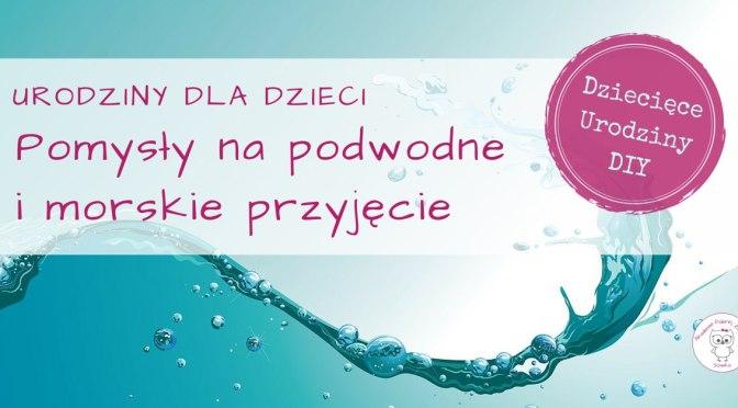 Pomysły na podwodne i morskie urodziny dla dzieci